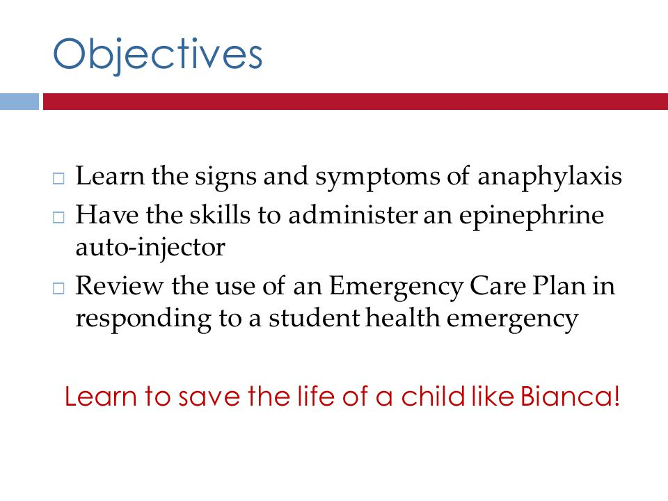 Objectives Learn the signs and symptoms of anaphylaxis Have the skills to administer an epinephrine auto-injector Review the use of an Emergency Care Plan in responding to a student health emergency Learn to save the life of a child like Bianca!