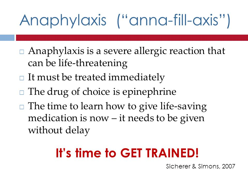 Anaphylaxis (anna-fill-axis) Anaphylaxis is a severe allergic reaction that can be life-threatening It must be treated immediately The drug of choice is epinephrine The time to learn how to give life-saving medication is now – it needs to be given without delay Its time to GET TRAINED.