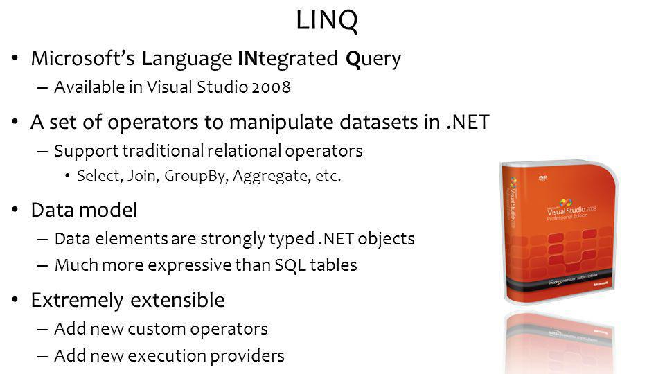 LINQ Microsofts Language INtegrated Query – Available in Visual Studio 2008 A set of operators to manipulate datasets in.NET – Support traditional relational operators Select, Join, GroupBy, Aggregate, etc.