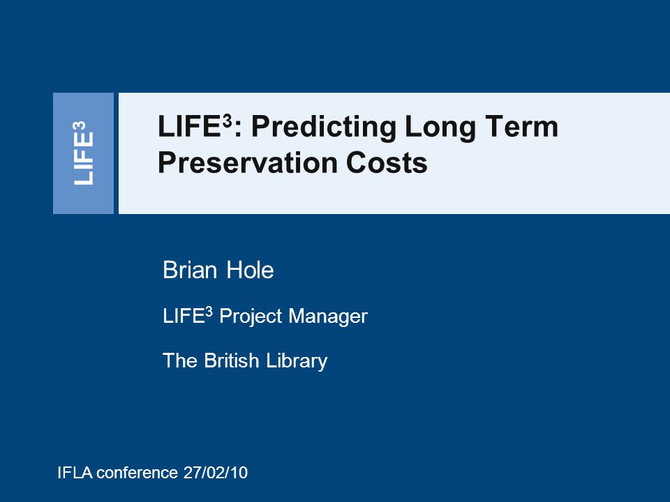 LIFE 3 LIFE 3 : Predicting Long Term Preservation Costs Brian Hole LIFE 3 Project Manager The British Library IFLA conference 27/02/10