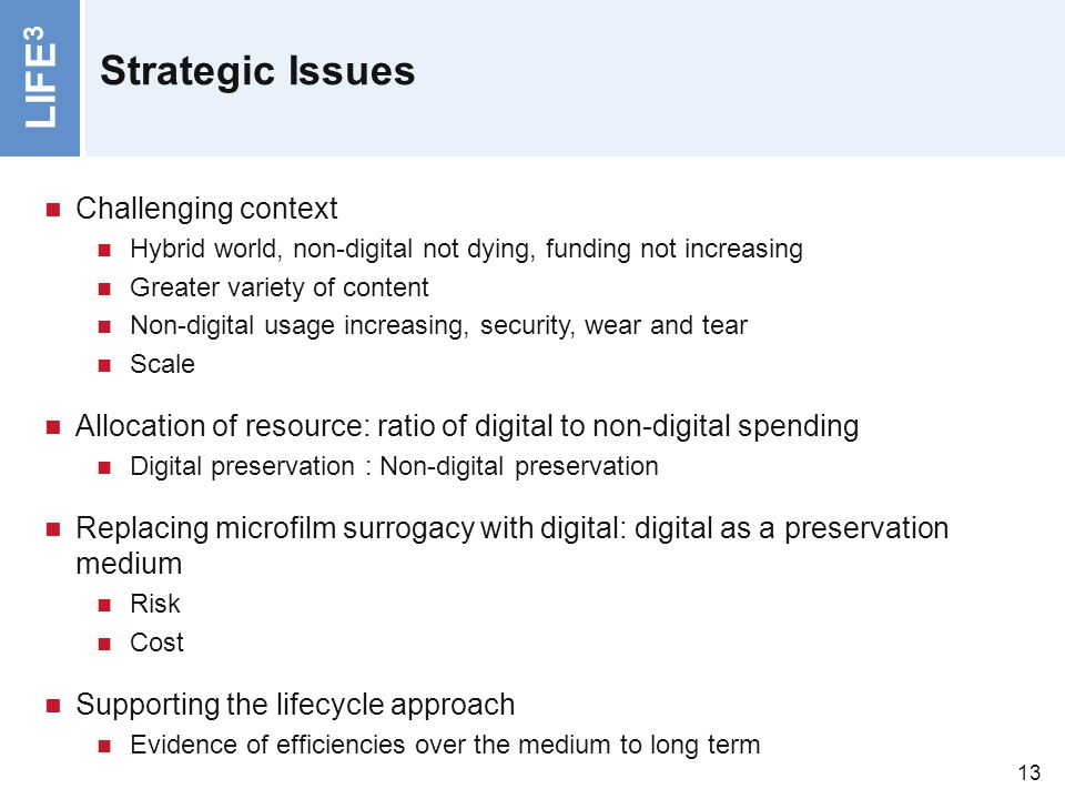 LIFE 3 13 Strategic Issues Challenging context Hybrid world, non-digital not dying, funding not increasing Greater variety of content Non-digital usag