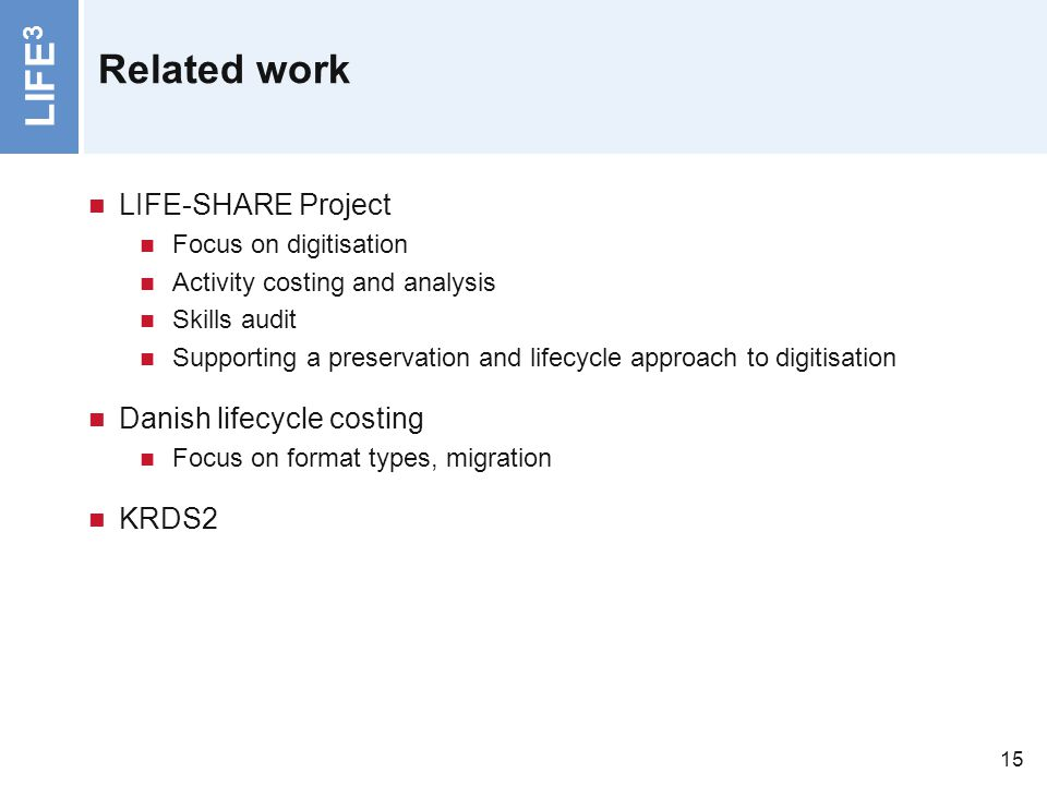 LIFE 3 15 Related work LIFE-SHARE Project Focus on digitisation Activity costing and analysis Skills audit Supporting a preservation and lifecycle app