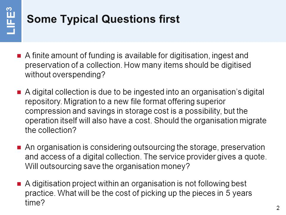 LIFE 3 2 Some Typical Questions first A finite amount of funding is available for digitisation, ingest and preservation of a collection. How many item