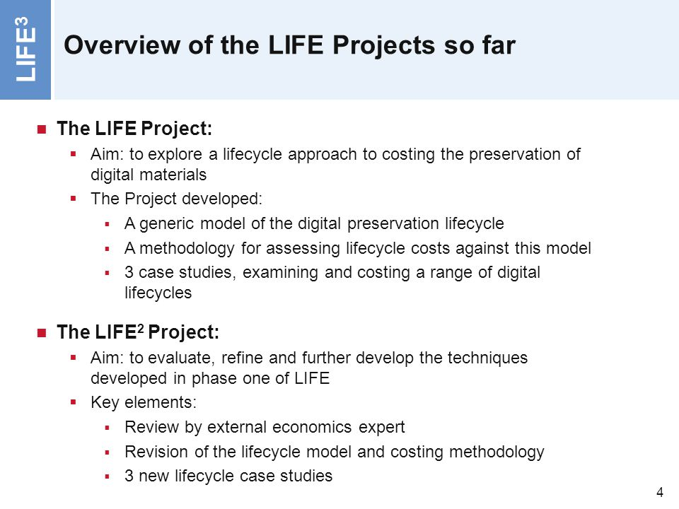 LIFE 3 4 Overview of the LIFE Projects so far The LIFE Project: Aim: to explore a lifecycle approach to costing the preservation of digital materials
