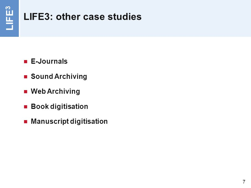 LIFE 3 7 LIFE3: other case studies E-Journals Sound Archiving Web Archiving Book digitisation Manuscript digitisation