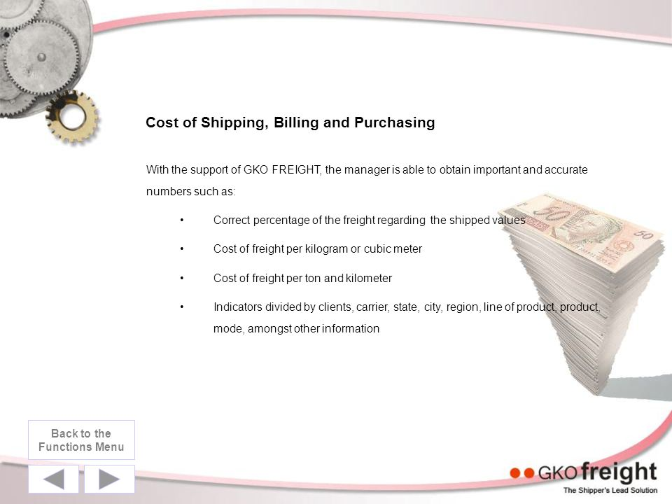 Cost of Shipping, Billing and Purchasing With the support of GKO FREIGHT, the manager is able to obtain important and accurate numbers such as: Correct percentage of the freight regarding the shipped values Cost of freight per kilogram or cubic meter Cost of freight per ton and kilometer Indicators divided by clients, carrier, state, city, region, line of product, product, mode, amongst other information Back to the Functions Menu