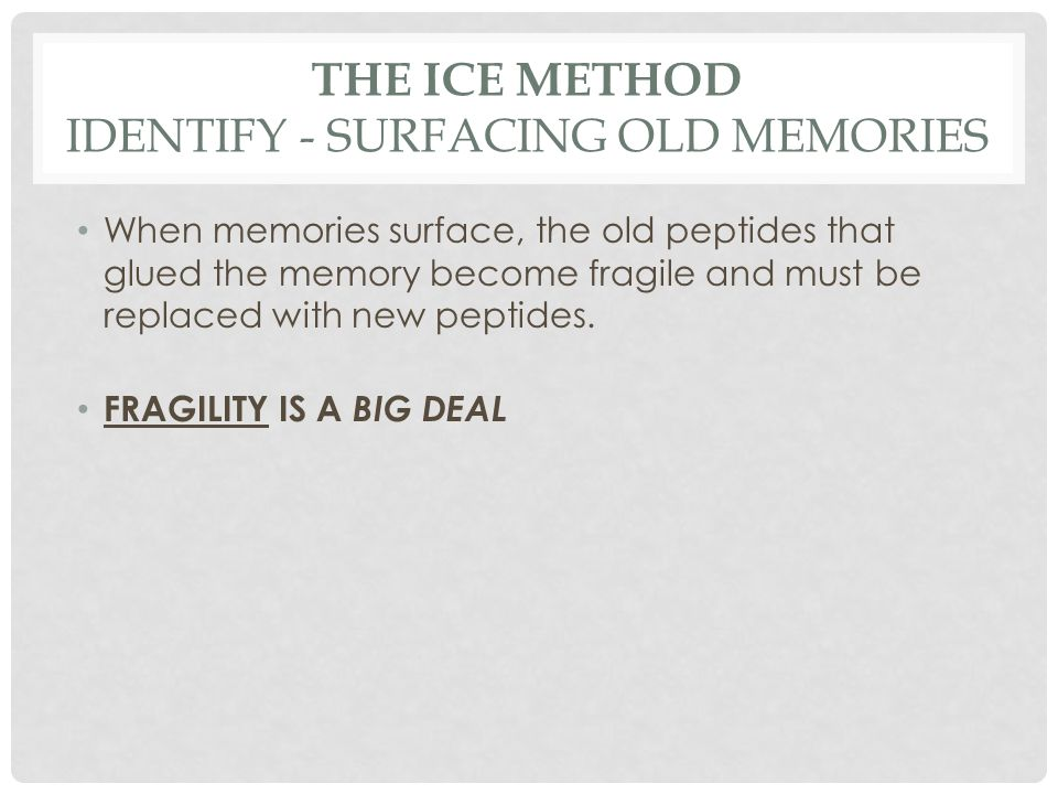THE ICE METHOD IDENTIFY - SURFACING OLD MEMORIES When memories surface, the old peptides that glued the memory become fragile and must be replaced wit