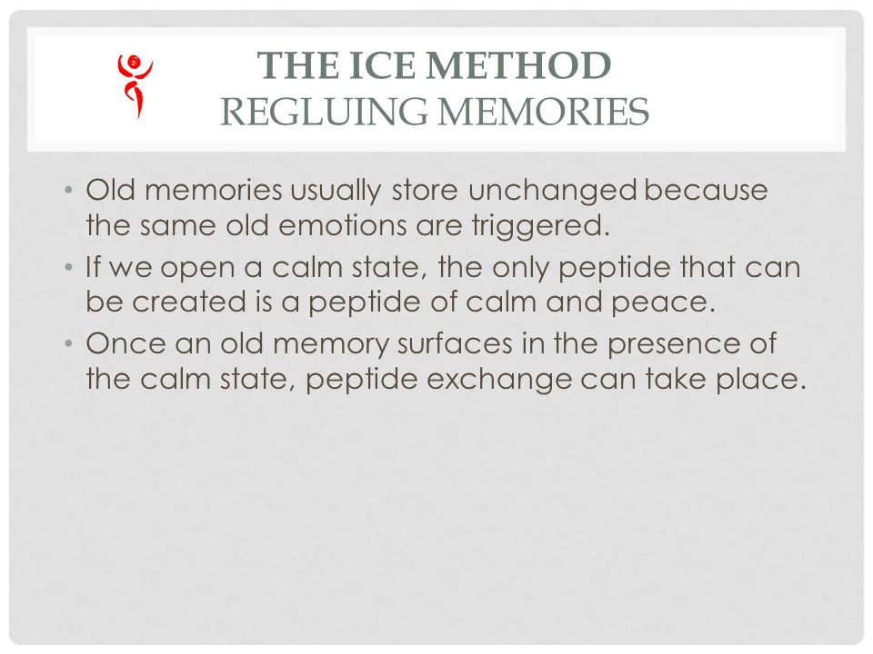 THE ICE METHOD REGLUING MEMORIES Old memories usually store unchanged because the same old emotions are triggered. If we open a calm state, the only p