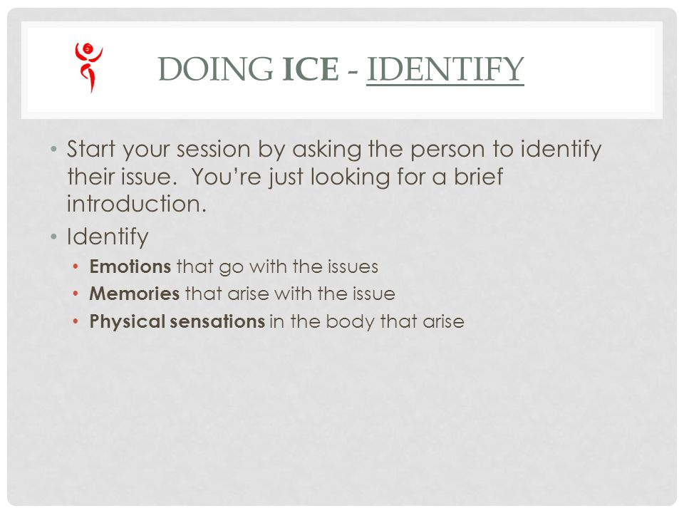 DOING ICE - IDENTIFY Start your session by asking the person to identify their issue.