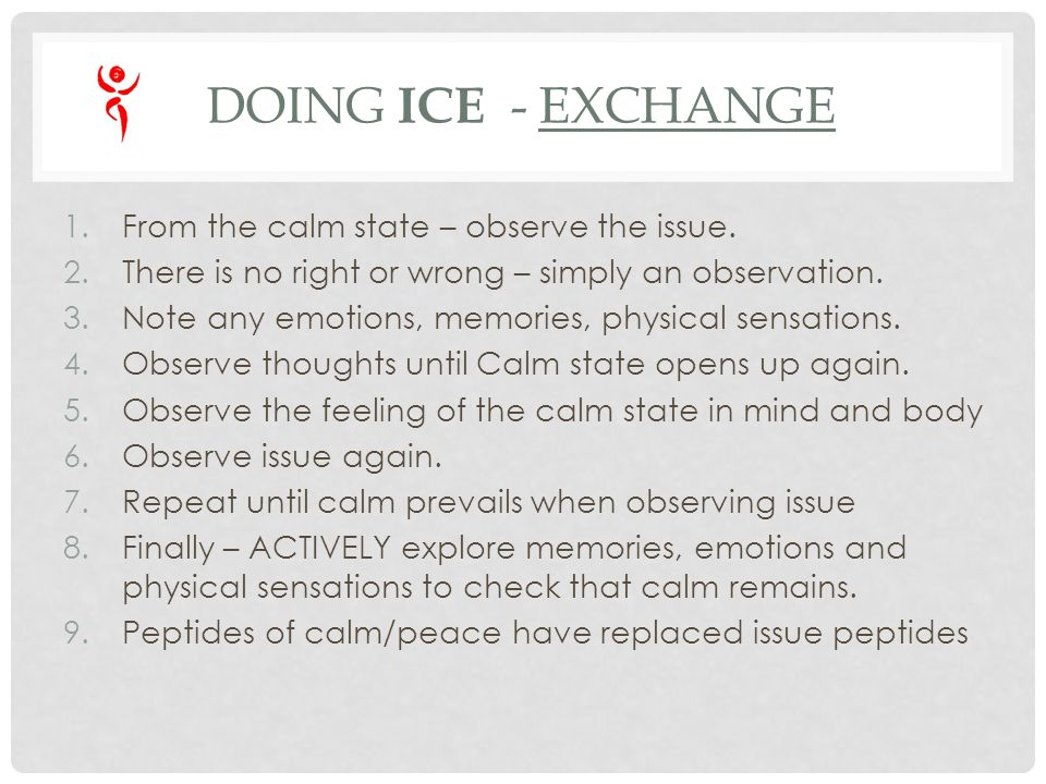 DOING ICE - EXCHANGE 1.From the calm state – observe the issue. 2.There is no right or wrong – simply an observation. 3.Note any emotions, memories, p