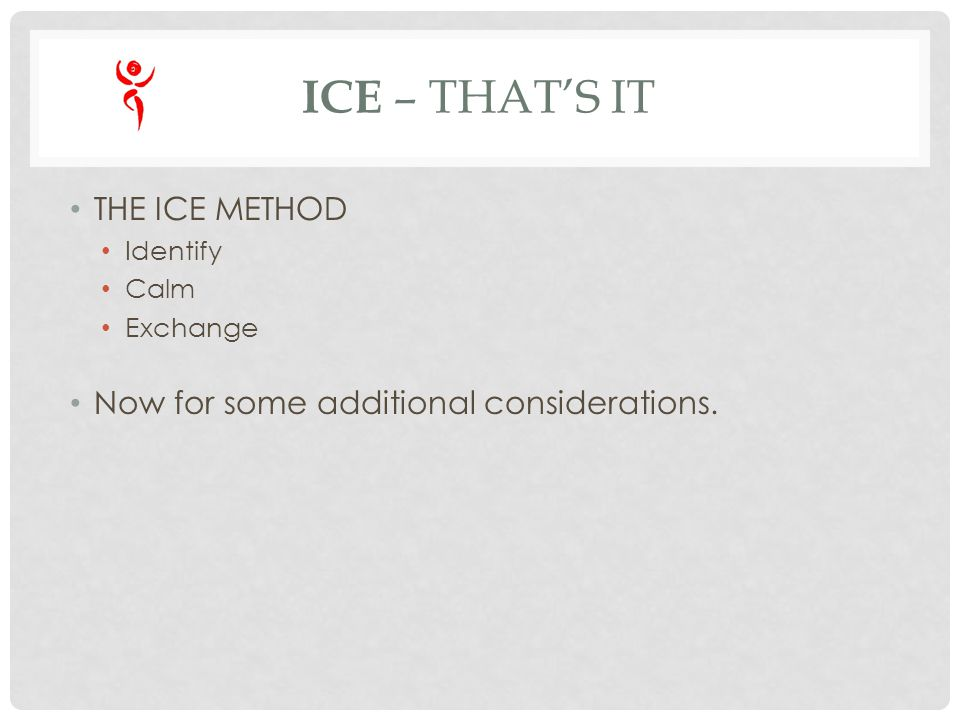 ICE – THATS IT THE ICE METHOD Identify Calm Exchange Now for some additional considerations.