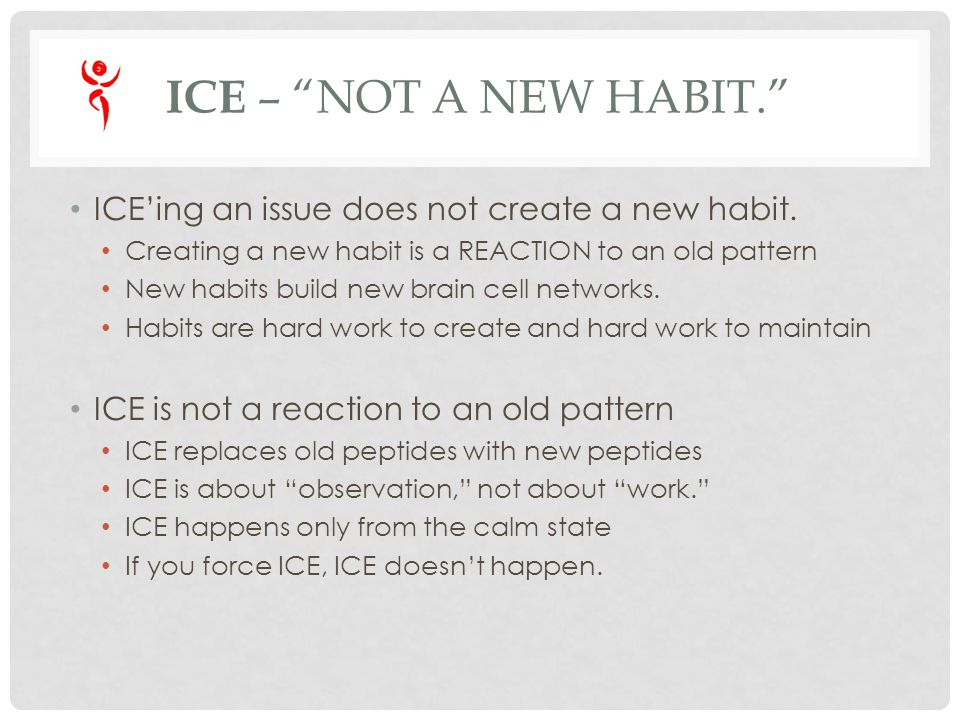 ICE – NOT A NEW HABIT. ICEing an issue does not create a new habit. Creating a new habit is a REACTION to an old pattern New habits build new brain ce
