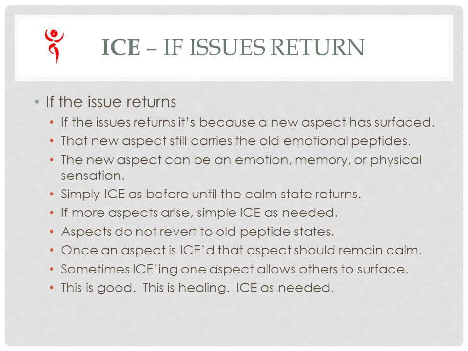 ICE – IF ISSUES RETURN If the issue returns If the issues returns its because a new aspect has surfaced. That new aspect still carries the old emotion
