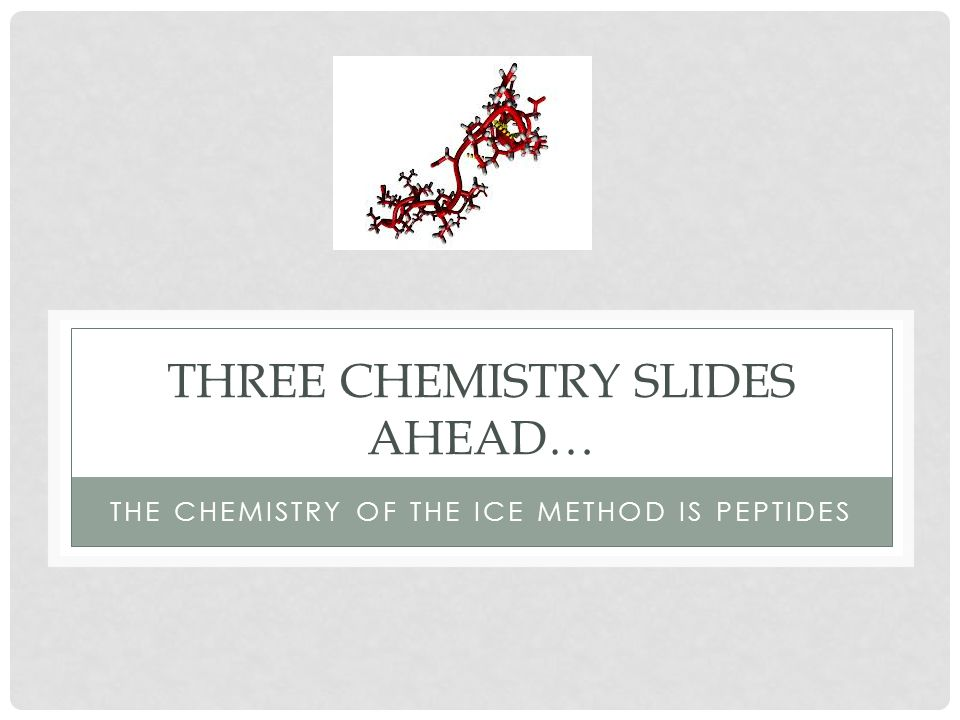 THREE CHEMISTRY SLIDES AHEAD… THE CHEMISTRY OF THE ICE METHOD IS PEPTIDES