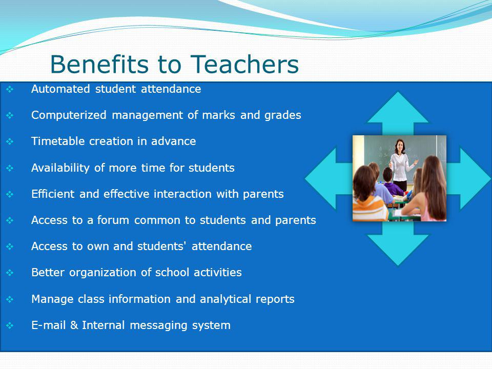 Benefits to Teachers Automated student attendance Computerized management of marks and grades Timetable creation in advance Availability of more time for students Efficient and effective interaction with parents Access to a forum common to students and parents Access to own and students attendance Better organization of school activities Manage class information and analytical reports E-mail & Internal messaging system