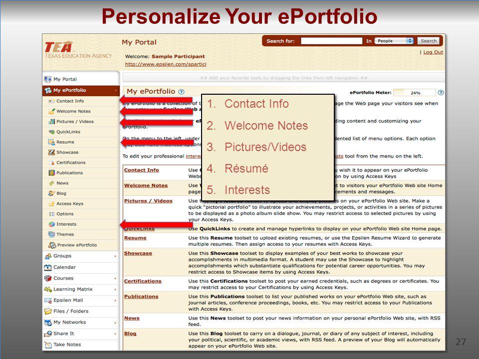 27 Personalize Your ePortfolio 27 1.Contact Info 2.Welcome Notes 3.Pictures/Videos 4.Résumé 5.Interests 1.Contact Info 2.Welcome Notes 3.Pictures/Vide