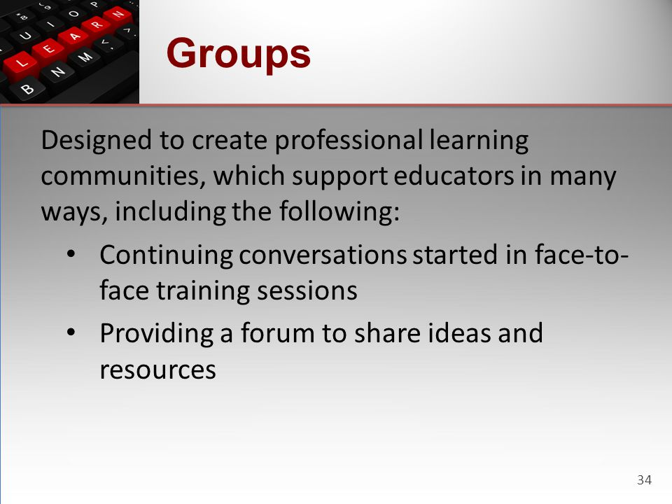 34 Groups Designed to create professional learning communities, which support educators in many ways, including the following: Continuing conversation