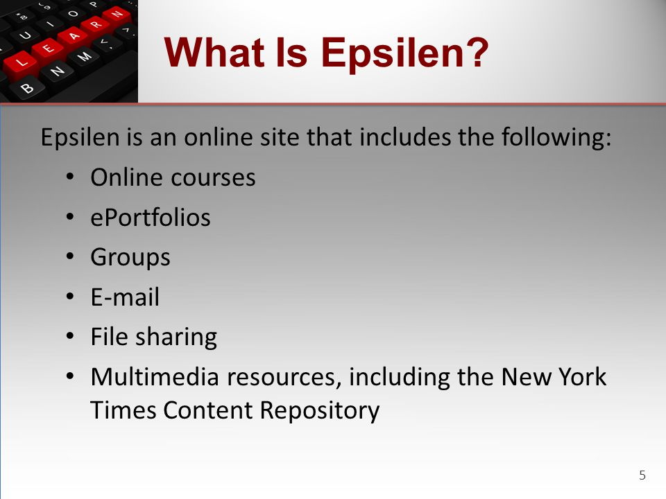 5 What Is Epsilen? Epsilen is an online site that includes the following: Online courses ePortfolios Groups E-mail File sharing Multimedia resources,