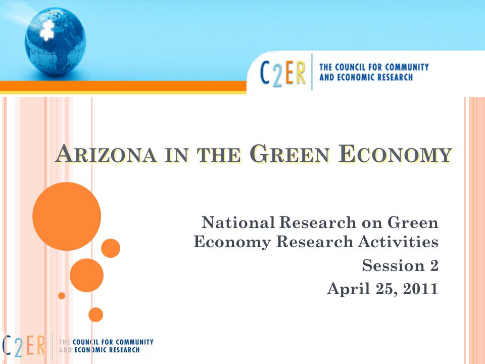 A RIZONA IN THE G REEN E CONOMY National Research on Green Economy Research Activities Session 2 April 25, 2011