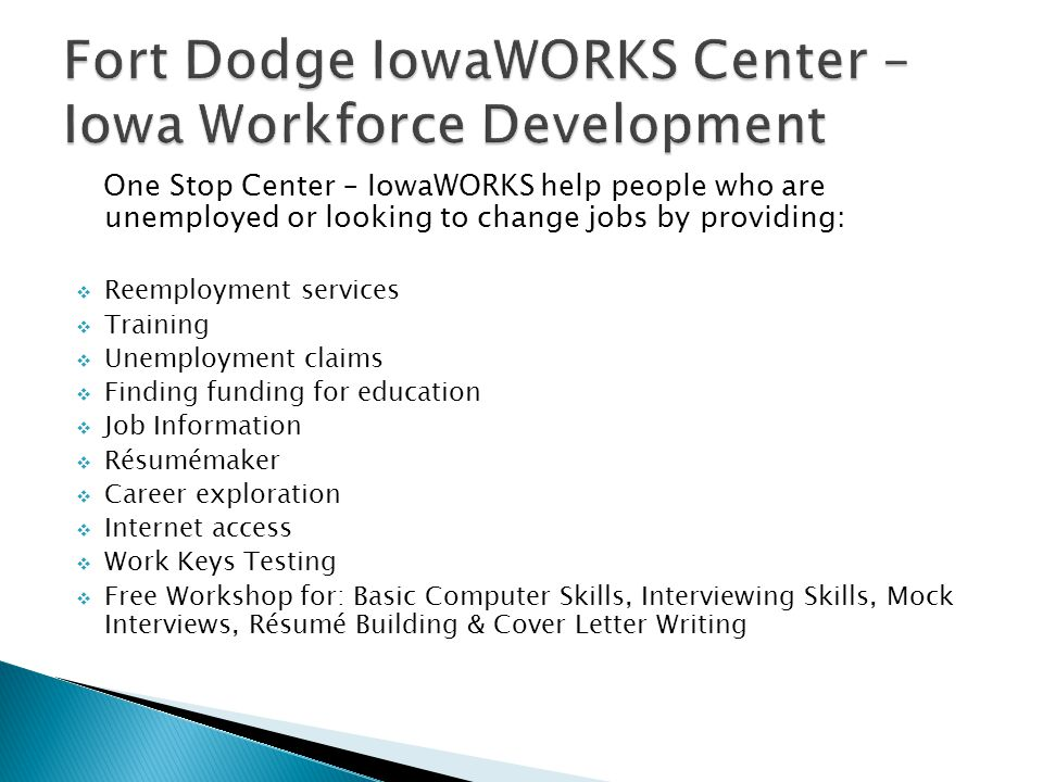 One Stop Center – IowaWORKS help people who are unemployed or looking to change jobs by providing: Reemployment services Training Unemployment claims