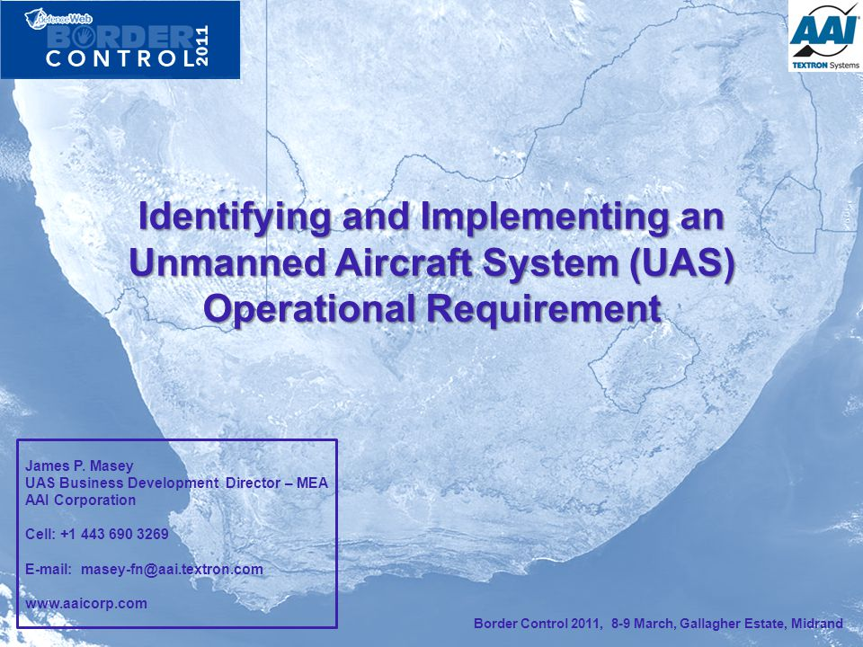 Identifying and Implementing an Unmanned Aircraft System (UAS) Operational Requirement Border Control 2011, 8-9 March, Gallagher Estate, Midrand James