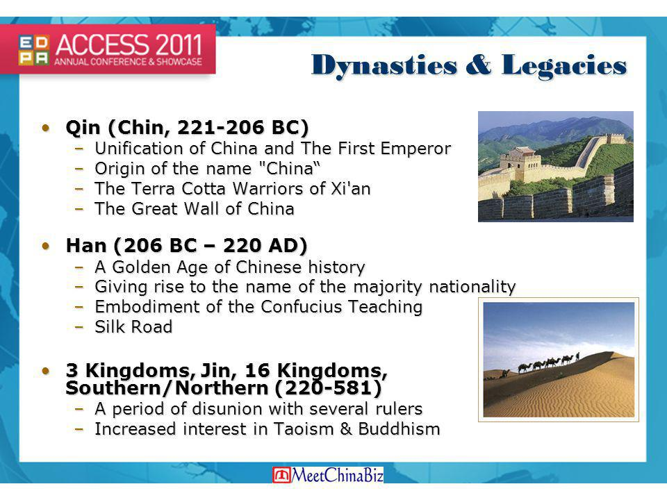 Dynasties & Legacies Qin (Chin, 221-206 BC)Qin (Chin, 221-206 BC) –Unification of China and The First Emperor –Origin of the name China –The Terra Cotta Warriors of Xi an –The Great Wall of China Han (206 BC – 220 AD)Han (206 BC – 220 AD) –A Golden Age of Chinese history –Giving rise to the name of the majority nationality –Embodiment of the Confucius Teaching –Silk Road 3 Kingdoms, Jin, 16 Kingdoms, Southern/Northern (220-581)3 Kingdoms, Jin, 16 Kingdoms, Southern/Northern (220-581) –A period of disunion with several rulers –Increased interest in Taoism & Buddhism