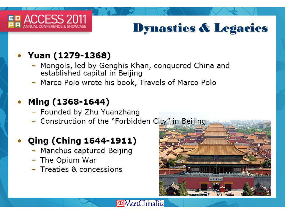 Dynasties & Legacies Yuan (1279-1368)Yuan (1279-1368) –Mongols, led by Genghis Khan, conquered China and established capital in Beijing –Marco Polo wrote his book, Travels of Marco Polo Ming (1368-1644)Ming (1368-1644) –Founded by Zhu Yuanzhang –Construction of the Forbidden City in Beijing Qing (Ching 1644-1911)Qing (Ching 1644-1911) –Manchus captured Beijing –The Opium War –Treaties & concessions