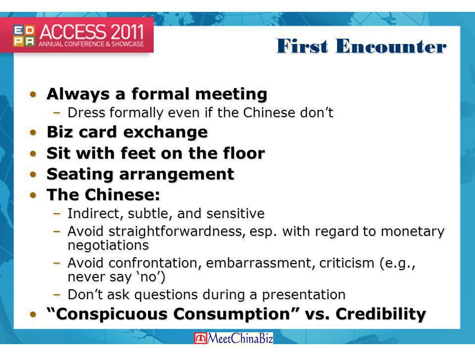 First Encounter Always a formal meetingAlways a formal meeting –Dress formally even if the Chinese dont Biz card exchangeBiz card exchange Sit with fe