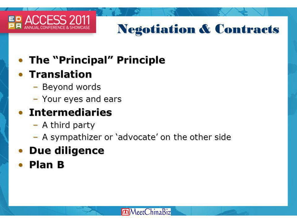 Negotiation & Contracts The Principal PrincipleThe Principal Principle TranslationTranslation –Beyond words –Your eyes and ears IntermediariesIntermediaries –A third party –A sympathizer or advocate on the other side Due diligenceDue diligence Plan BPlan B