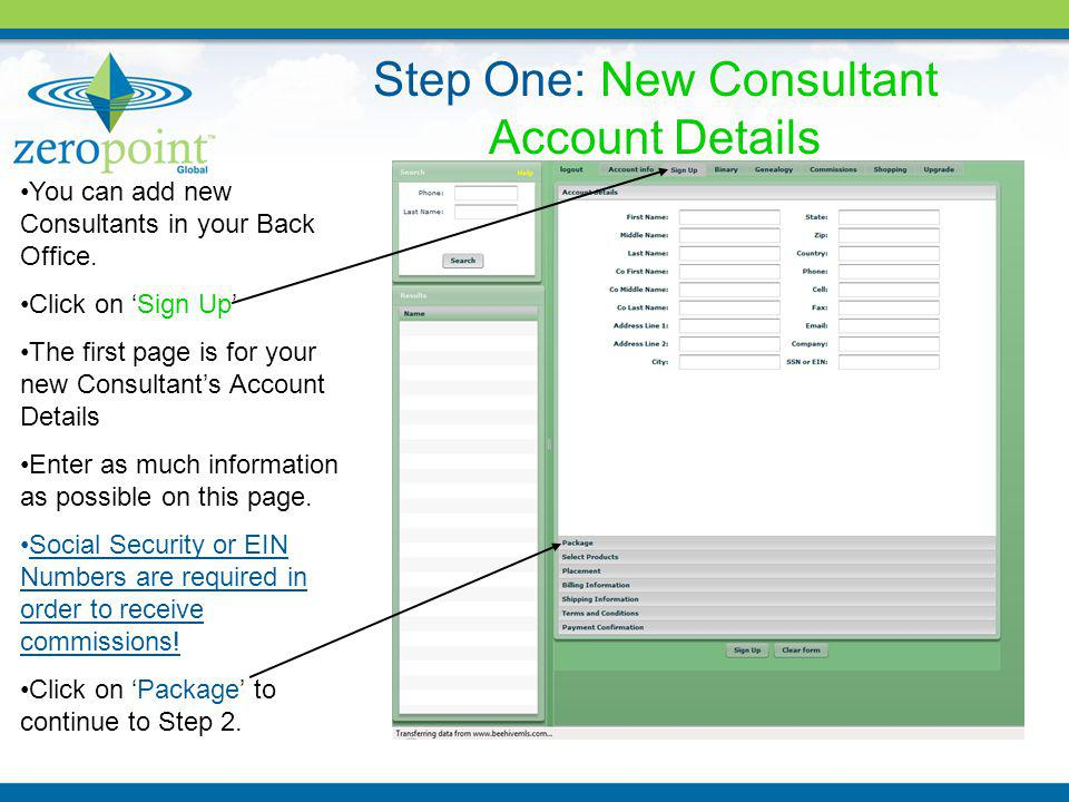 You can add new Consultants in your Back Office. Click on Sign Up The first page is for your new Consultants Account Details Enter as much information