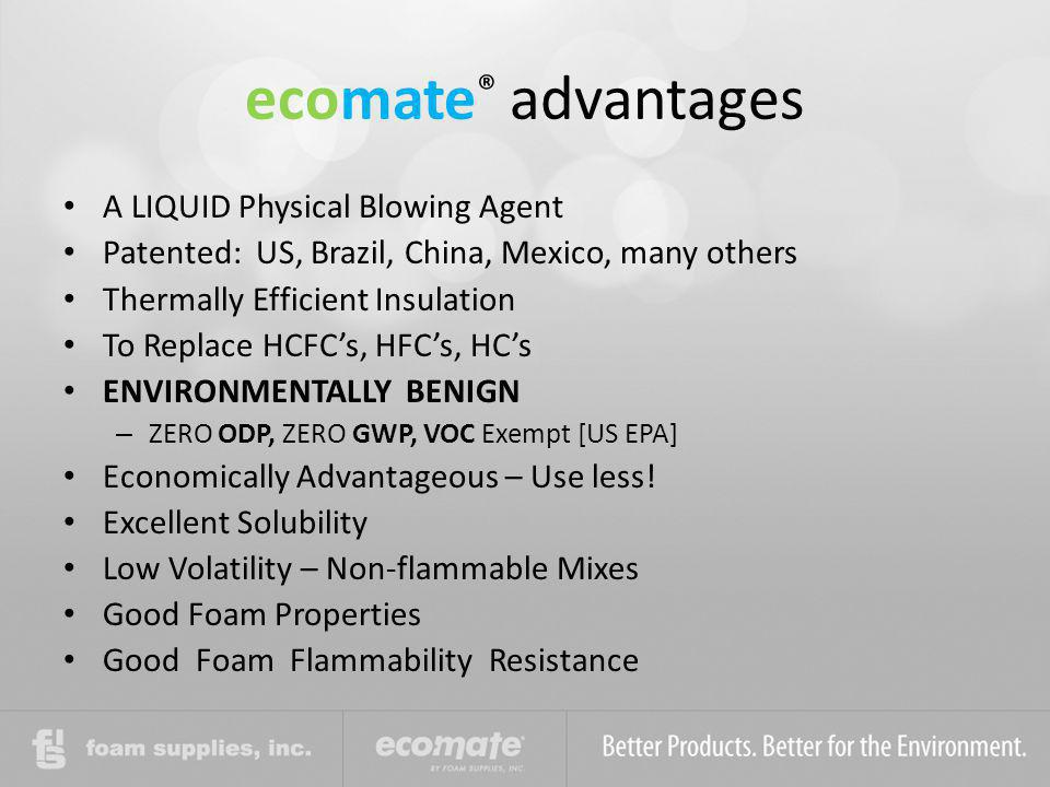 ecomate ® advantages A LIQUID Physical Blowing Agent Patented: US, Brazil, China, Mexico, many others Thermally Efficient Insulation To Replace HCFCs,