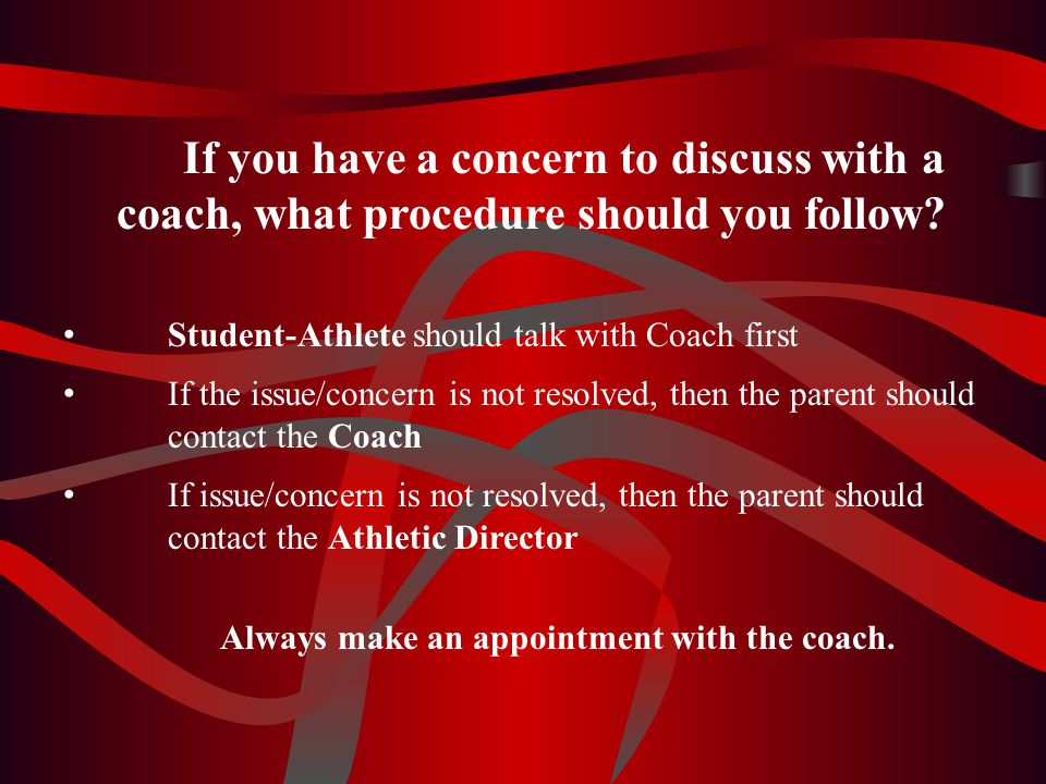 If you have a concern to discuss with a coach, what procedure should you follow? Student-Athlete should talk with Coach first If the issue/concern is