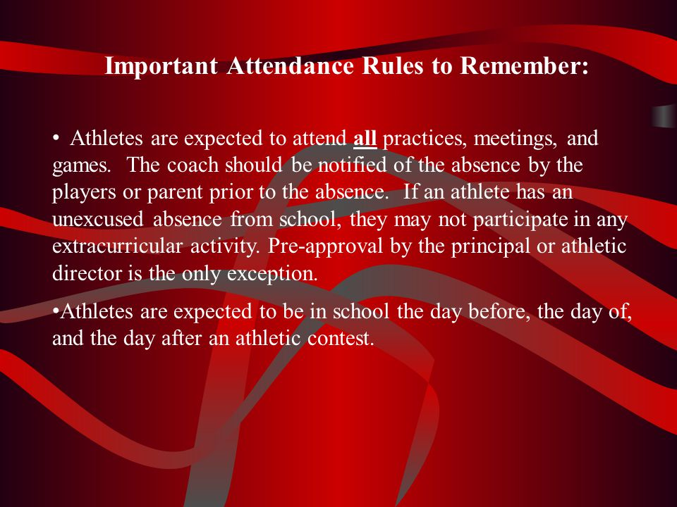 Important Attendance Rules to Remember: Athletes are expected to attend all practices, meetings, and games. The coach should be notified of the absenc