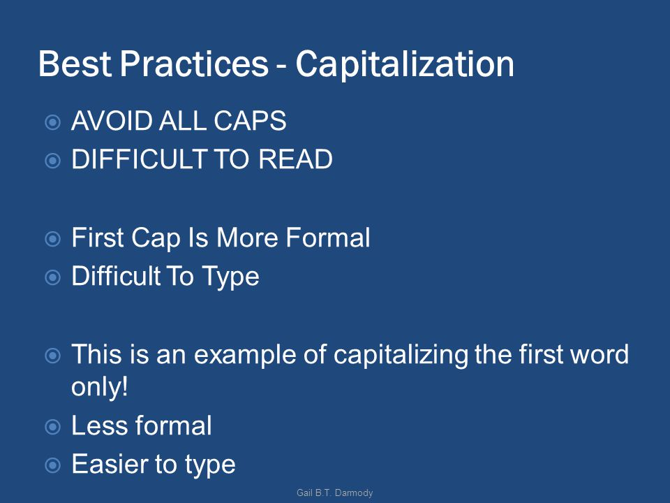 Best Practices - Capitalization AVOID ALL CAPS DIFFICULT TO READ First Cap Is More Formal Difficult To Type This is an example of capitalizing the first word only.