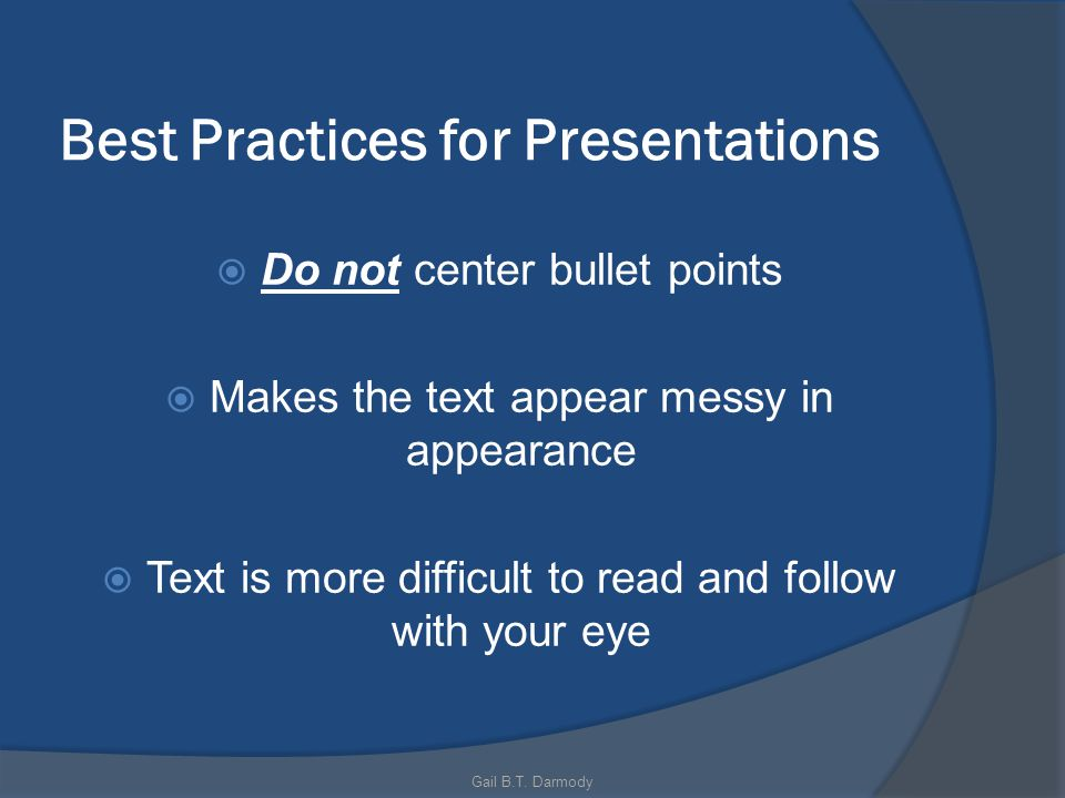 Best Practices for Presentations Do not center bullet points Makes the text appear messy in appearance Text is more difficult to read and follow with your eye Gail B.T.