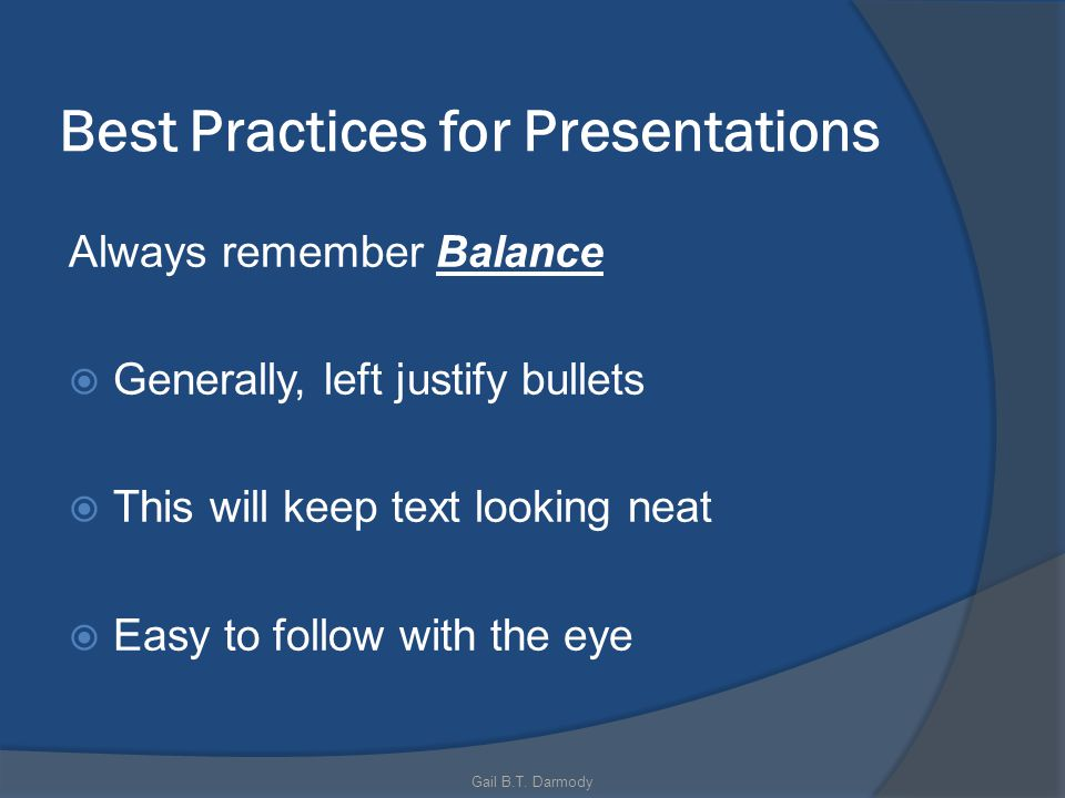 Best Practices for Presentations Always remember Balance Generally, left justify bullets This will keep text looking neat Easy to follow with the eye Gail B.T.