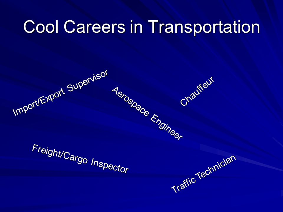 Cool Careers in Transportation Import/Export Supervisor Chauffeur Freight/Cargo Inspector Aerospace Engineer Traffic Technician