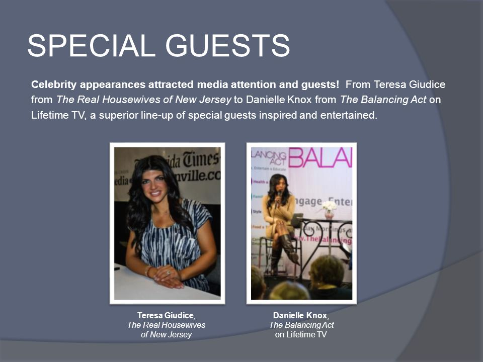 SPECIAL GUESTS Celebrity appearances attracted media attention and guests! From Teresa Giudice from The Real Housewives of New Jersey to Danielle Knox