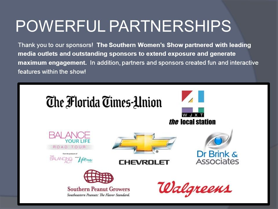 POWERFUL PARTNERSHIPS Thank you to our sponsors! The Southern Womens Show partnered with leading media outlets and outstanding sponsors to extend expo