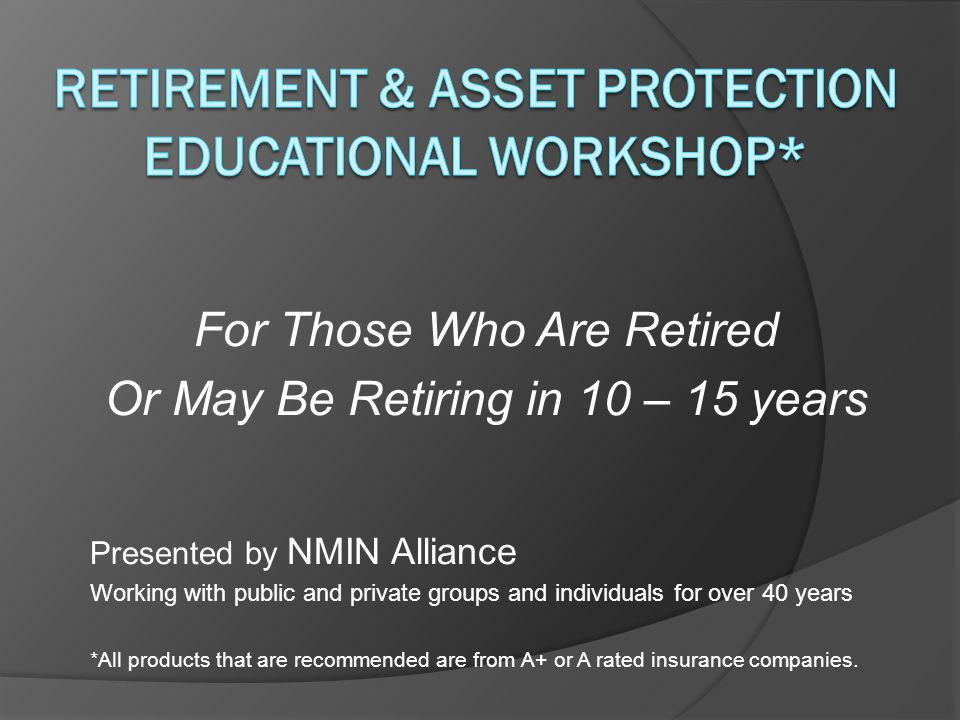 For Those Who Are Retired Or May Be Retiring in 10 – 15 years Presented by NMIN Alliance Working with public and private groups and individuals for over 40 years *All products that are recommended are from A+ or A rated insurance companies.