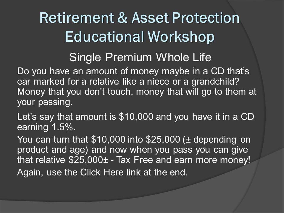 Retirement & Asset Protection Educational Workshop Single Premium Whole Life Do you have an amount of money maybe in a CD thats ear marked for a relative like a niece or a grandchild.