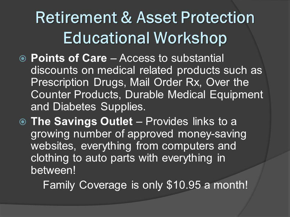 Retirement & Asset Protection Educational Workshop Points of Care – Access to substantial discounts on medical related products such as Prescription Drugs, Mail Order Rx, Over the Counter Products, Durable Medical Equipment and Diabetes Supplies.