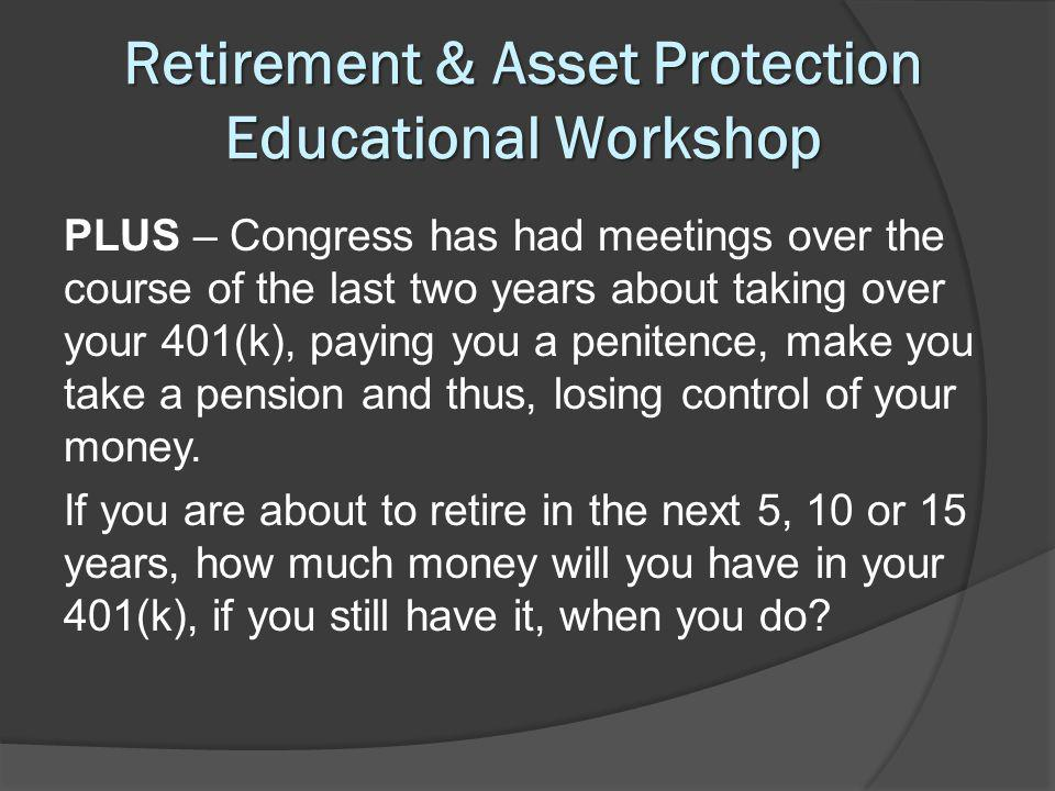 Retirement & Asset Protection Educational Workshop PLUS – Congress has had meetings over the course of the last two years about taking over your 401(k), paying you a penitence, make you take a pension and thus, losing control of your money.