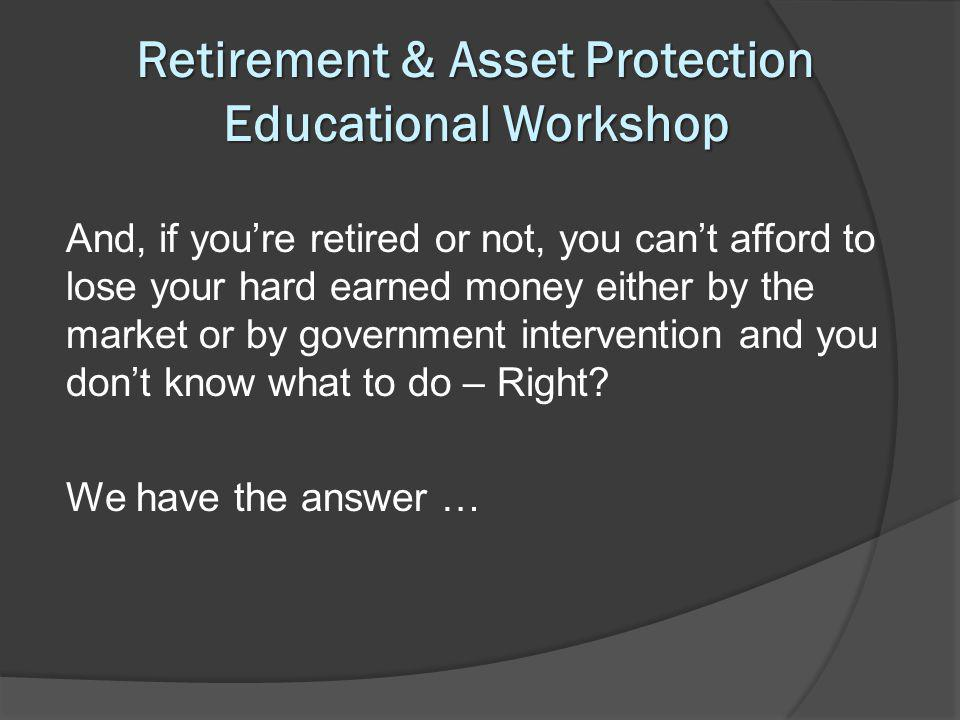 Retirement & Asset Protection Educational Workshop And, if youre retired or not, you cant afford to lose your hard earned money either by the market or by government intervention and you dont know what to do – Right.