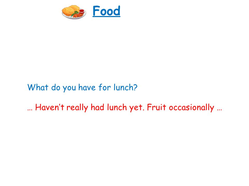 What do you have for lunch? … Havent really had lunch yet. Fruit occasionally … Food