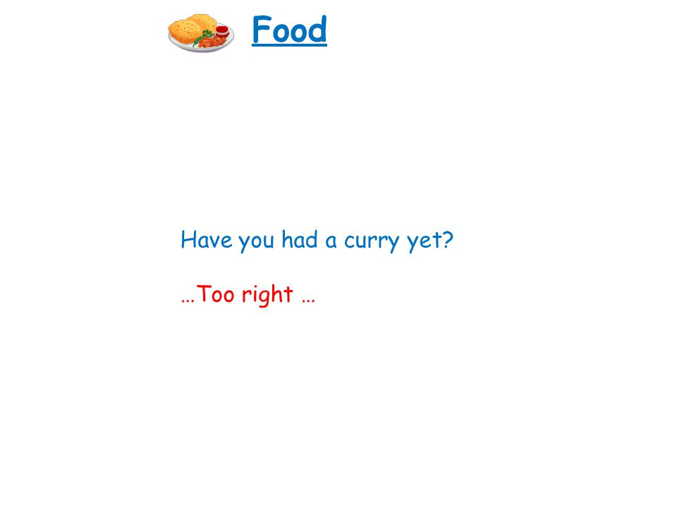 Have you had a curry yet? …Too right … Food