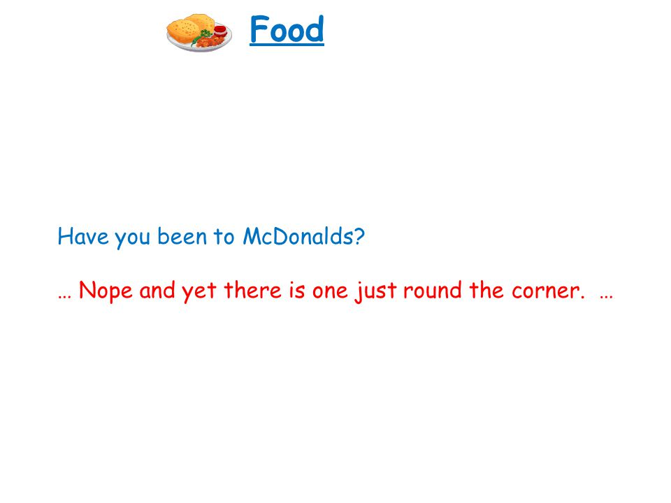Have you been to McDonalds? … Nope and yet there is one just round the corner. … Food