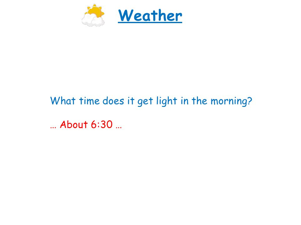 What time does it get light in the morning? … About 6:30 … Weather