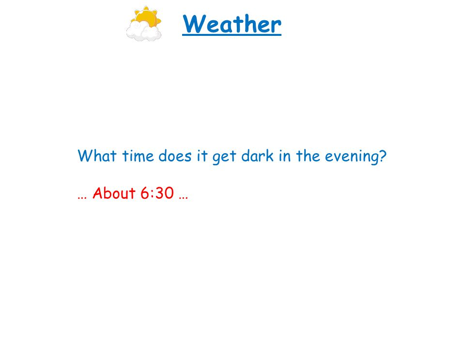 What time does it get dark in the evening? … About 6:30 … Weather