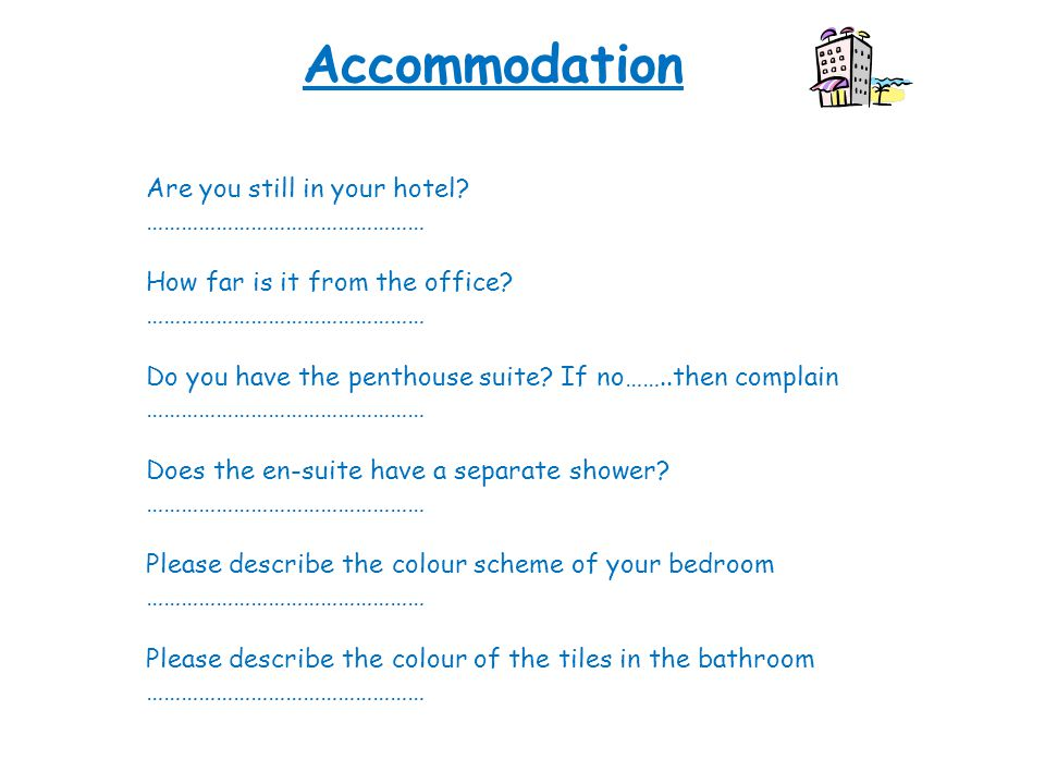 Accommodation Are you still in your hotel. ………………………………………… How far is it from the office.